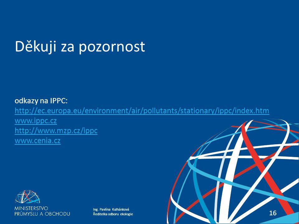 Ing. Pavlína Kulhánková Ředitelka odboru ekologie Energetika Most 2015 konference 16 Děkuji za pozornost odkazy na IPPC: http://ec.europa.eu/environme