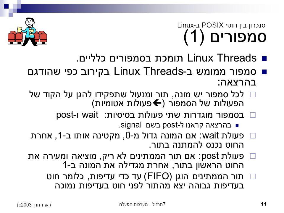 מערכות הפעלה - תרגול 711 (c) ארז חדד 2003 סמפורים (1) סנכרון בין חוטי POSIX ב-Linux Linux Threads תומכת בסמפורים כלליים.