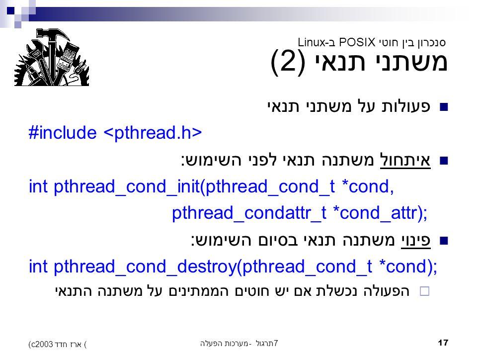 מערכות הפעלה - תרגול 717 (c) ארז חדד 2003 משתני תנאי (2) פעולות על משתני תנאי #include איתחול משתנה תנאי לפני השימוש: int pthread_cond_init(pthread_cond_t *cond, pthread_condattr_t *cond_attr); פינוי משתנה תנאי בסיום השימוש: int pthread_cond_destroy(pthread_cond_t *cond);  הפעולה נכשלת אם יש חוטים הממתינים על משתנה התנאי סנכרון בין חוטי POSIX ב-Linux
