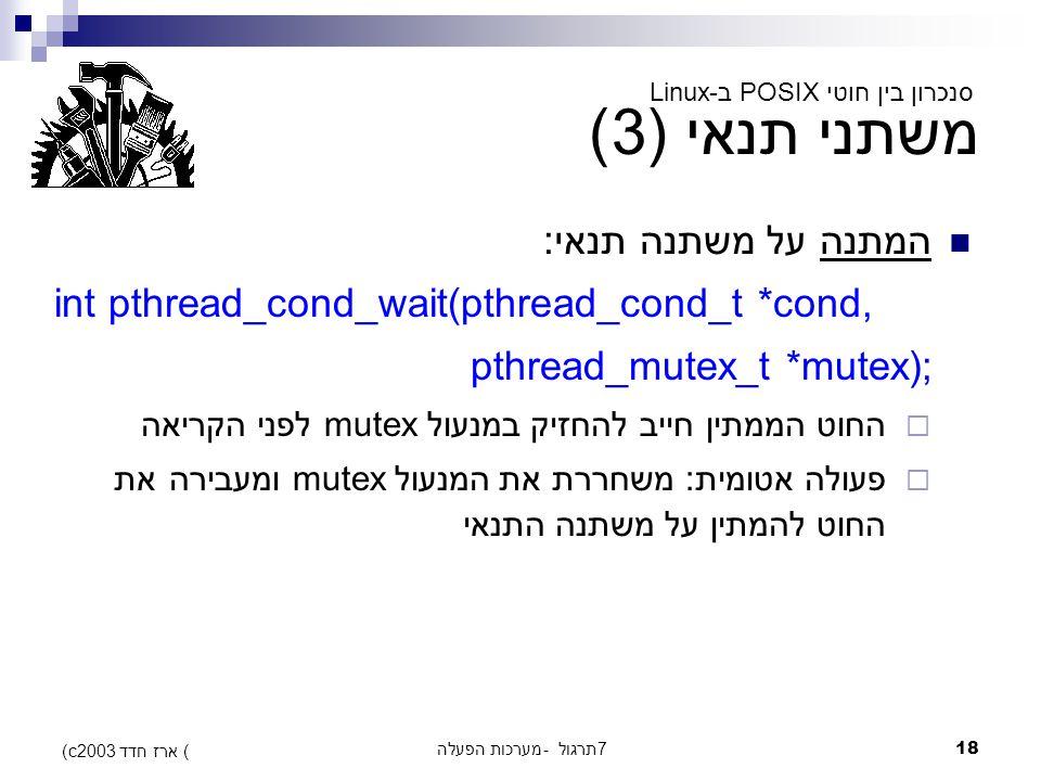 מערכות הפעלה - תרגול 718 (c) ארז חדד 2003 משתני תנאי (3) המתנה על משתנה תנאי: int pthread_cond_wait(pthread_cond_t *cond, pthread_mutex_t *mutex);  החוט הממתין חייב להחזיק במנעול mutex לפני הקריאה  פעולה אטומית: משחררת את המנעול mutex ומעבירה את החוט להמתין על משתנה התנאי סנכרון בין חוטי POSIX ב-Linux