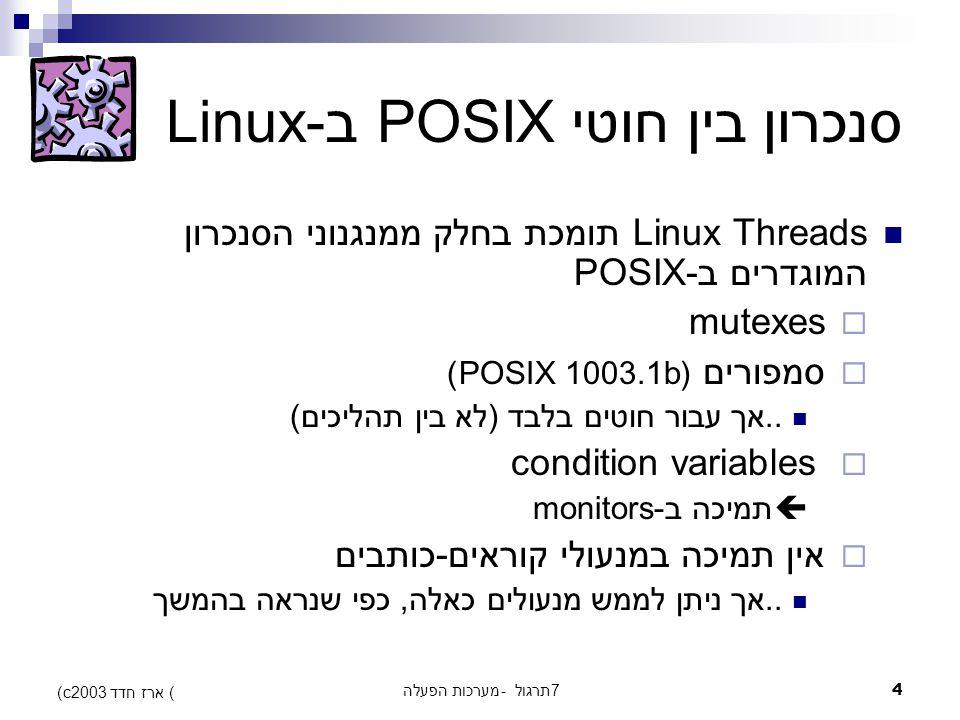 מערכות הפעלה - תרגול 74 (c) ארז חדד 2003 סנכרון בין חוטי POSIX ב-Linux Linux Threads תומכת בחלק ממנגנוני הסנכרון המוגדרים ב-POSIX  mutexes  סמפורים (POSIX 1003.1b)..אך עבור חוטים בלבד (לא בין תהליכים)  condition variables  תמיכה ב-monitors  אין תמיכה במנעולי קוראים-כותבים..אך ניתן לממש מנעולים כאלה, כפי שנראה בהמשך