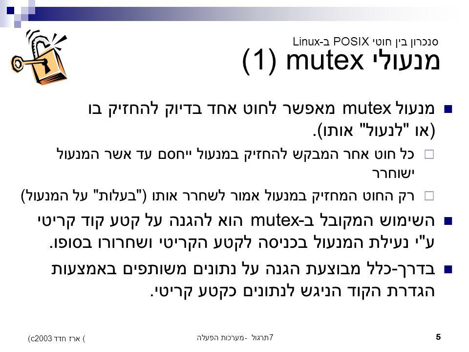 מערכות הפעלה - תרגול 76 (c) ארז חדד 2003 מנעולי mutex (2) פעולות על mutex: #include אתחול mutex לפני השימוש: int pthread_mutex_init(pthread_mutex_t *mutex, const pthread_mutex_attr_t *mutexattr); פינוי mutex בתום השימוש int pthread_mutex_destroy(pthread_mutex_t *mutex);  הפעולה נכשלת אם ה-mutex מאותחל, אבל נעול סנכרון בין חוטי POSIX ב-Linux