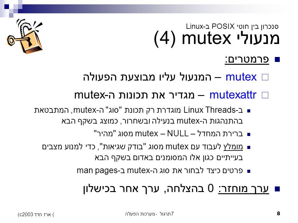 מערכות הפעלה - תרגול 78 (c) ארז חדד 2003 מנעולי mutex (4) פרמטרים:  mutex – המנעול עליו מבוצעת הפעולה  mutexattr – מגדיר את תכונות ה-mutex ב-Linux Threads מוגדרת רק תכונת סוג ה-mutex, המתבטאת בהתנהגות ה-mutex בנעילה ובשחרור, כמוצג בשקף הבא ברירת המחדל – NULL – mutex מסוג מהיר מומלץ לעבוד עם mutex מסוג בודק שגיאות , כדי למנוע מצבים בעייתיים כגון אלו המסומנים באדום בשקף הבא פרטים כיצד לבחור את סוג ה-mutex ב-man pages ערך מוחזר: 0 בהצלחה, ערך אחר בכישלון סנכרון בין חוטי POSIX ב-Linux