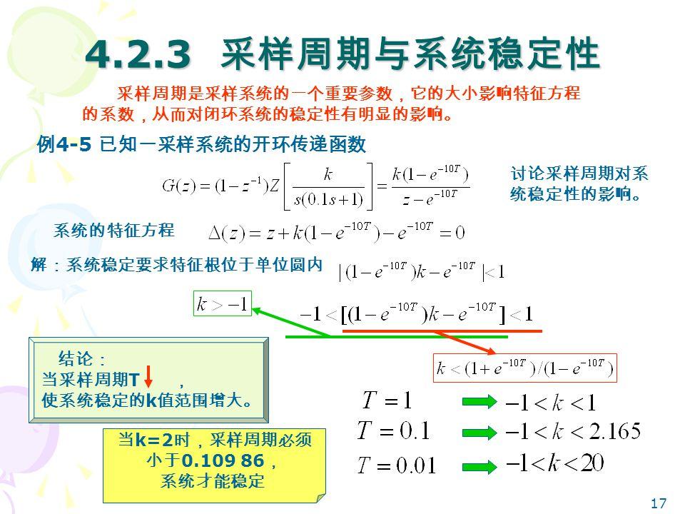 17 4.2.3 采样周期与系统稳定性 例 4-5 已知一采样系统的开环传递函数 采样周期是采样系统的一个重要参数,它的大小影响特征方程 的系数,从而对闭环系统的稳定性有明显的影响。 系统的特征方程 讨论采样周期对系 统稳定性的影响。 解:系统稳定要求特征根位于单位圆内 结论: 当采样周期 T , 使系统稳定的 k 值范围增大。 当 k=2 时,采样周期必须 小于 0.109 86 , 系统才能稳定