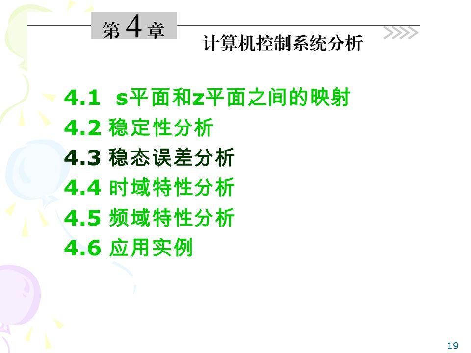 19 4.1 s 平面和 z 平面之间的映射 4.2 稳定性分析 4.3 稳态误差分析 4.4 时域特性分析 4.5 频域特性分析 4.6 应用实例