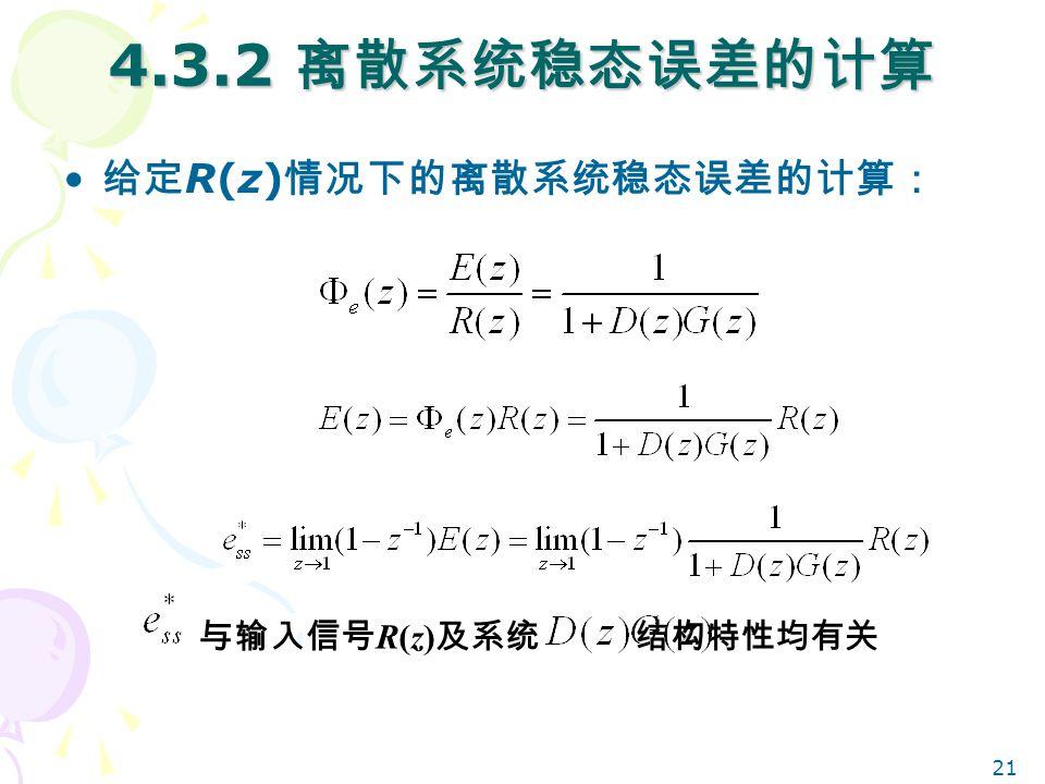 21 4.3.2 离散系统稳态误差的计算 给定 R(z) 情况下的离散系统稳态误差的计算: 与输入信号 R(z) 及系统 结构特性均有关