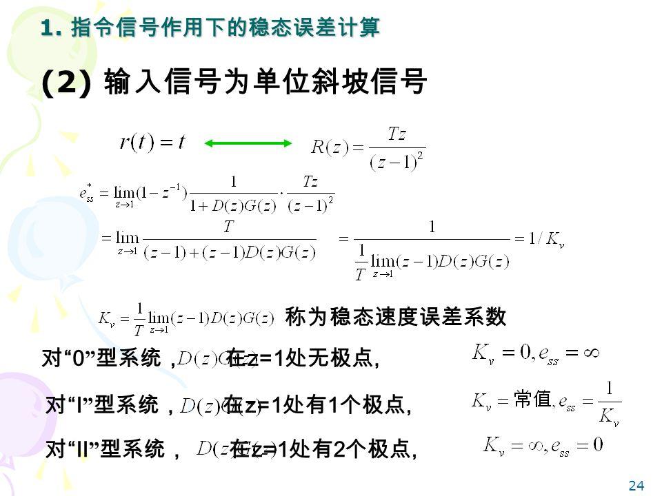 24 称为稳态速度误差系数 对 0 型系统, 在 z=1 处无极点, 对 I 型系统, 在 z=1 处有 1 个极点, 1.