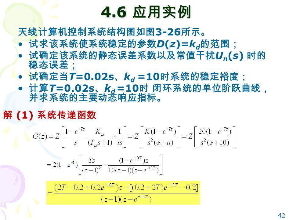 42 4.6 应用实例 天线计算机控制系统结构图如图 3-26 所示。 试求该系统使系统稳定的参数 D(z)=k d 的范围; 试确定该系统的静态误差系数以及常值干扰 U n (s) 时的 稳态误差; 试确定当 T=0.02s 、 k d =10 时系统的稳定裕度; 计算 T=0.02s 、 k d =10 时 闭环系统的单位阶跃曲线, 并求系统的主要动态响应指标。 解 (1) 系统传递函数