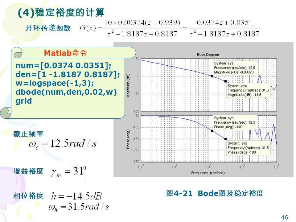46 (4) 稳定裕度的计算 开环传递函数 Matlab 命令 num=[0.0374 0.0351]; den=[1 -1.8187 0.8187]; w=logspace(-1,3); dbode(num,den,0.02,w) grid 截止频率 相位裕度 增益裕度 图 4-21 Bode 图及稳定裕度