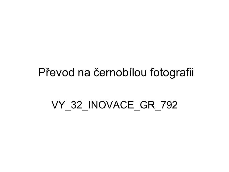 Převod na černobílou fotografii VY_32_INOVACE_GR_792