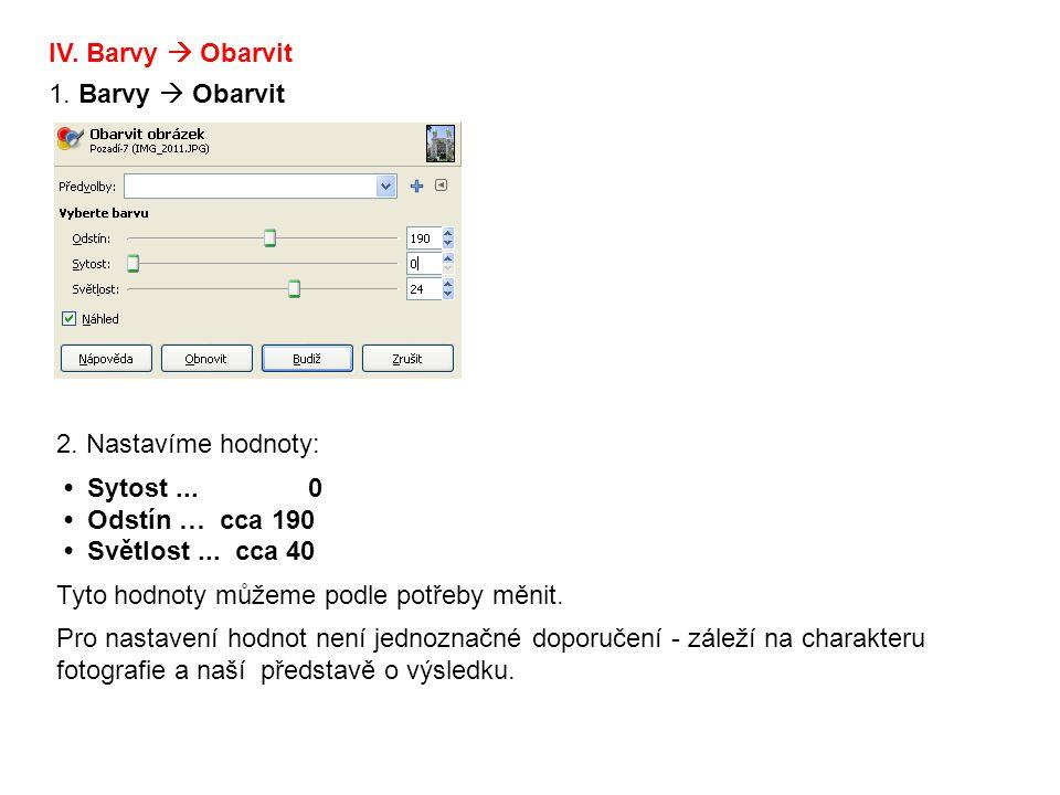 IV. Barvy  Obarvit 1. Barvy  Obarvit 2. Nastavíme hodnoty: Sytost... 0 Odstín … cca 190 Světlost... cca 40 Tyto hodnoty můžeme podle potřeby měnit.