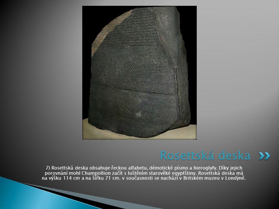 7) Rosettská deska obsahuje řeckou alfabetu, démotické písmo a hieroglyfy. Díky jejich porovnání mohl Champollion začít s luštěním starověké egyptštin