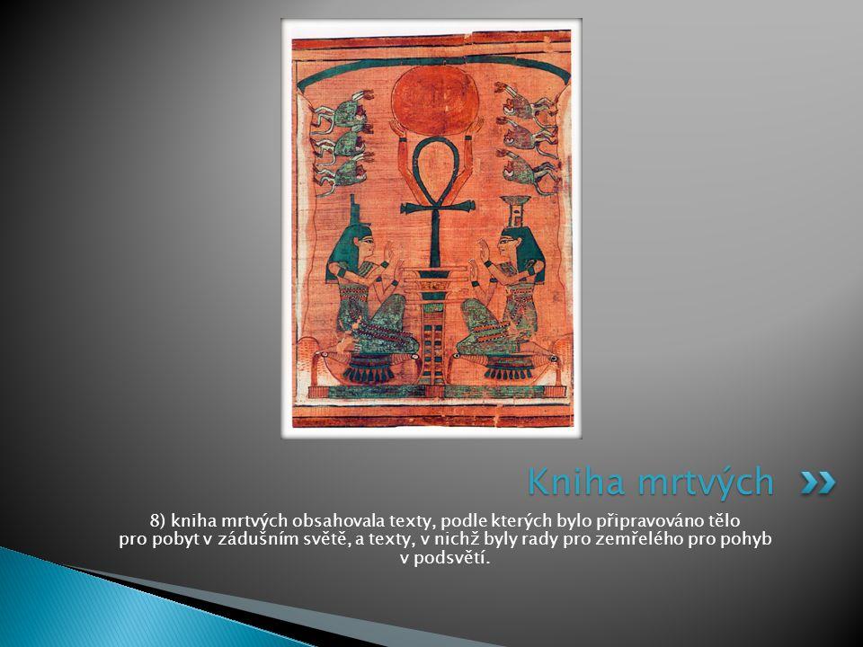 8) kniha mrtvých obsahovala texty, podle kterých bylo připravováno tělo pro pobyt v zádušním světě, a texty, v nichž byly rady pro zemřelého pro pohyb