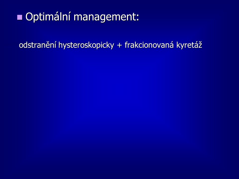 Optimální management: Optimální management: odstranění hysteroskopicky + frakcionovaná kyretáž odstranění hysteroskopicky + frakcionovaná kyretáž