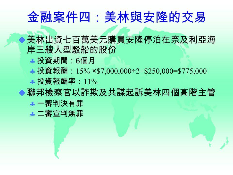 金融案件四:美林與安隆的交易  美林出資七百萬美元購買安隆停泊在奈及利亞海 岸三艘大型駁船的股份  投資期間: 6 個月  投資報酬: 15% ×$7,000,000÷2+$250,000=$775,000  投資報酬率: 11%  聯邦檢察官以詐欺及共謀起訴美林四個高階主管  一審判決有罪  二審宣判無罪