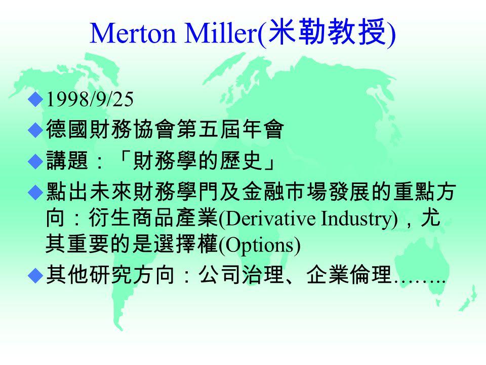 Merton Miller( 米勒教授 )  1998/9/25  德國財務協會第五屆年會  講題:「財務學的歷史」  點出未來財務學門及金融市場發展的重點方 向:衍生商品產業 (Derivative Industry) ,尤 其重要的是選擇權 (Options)  其他研究方向:公司治理、企業倫理 ……..