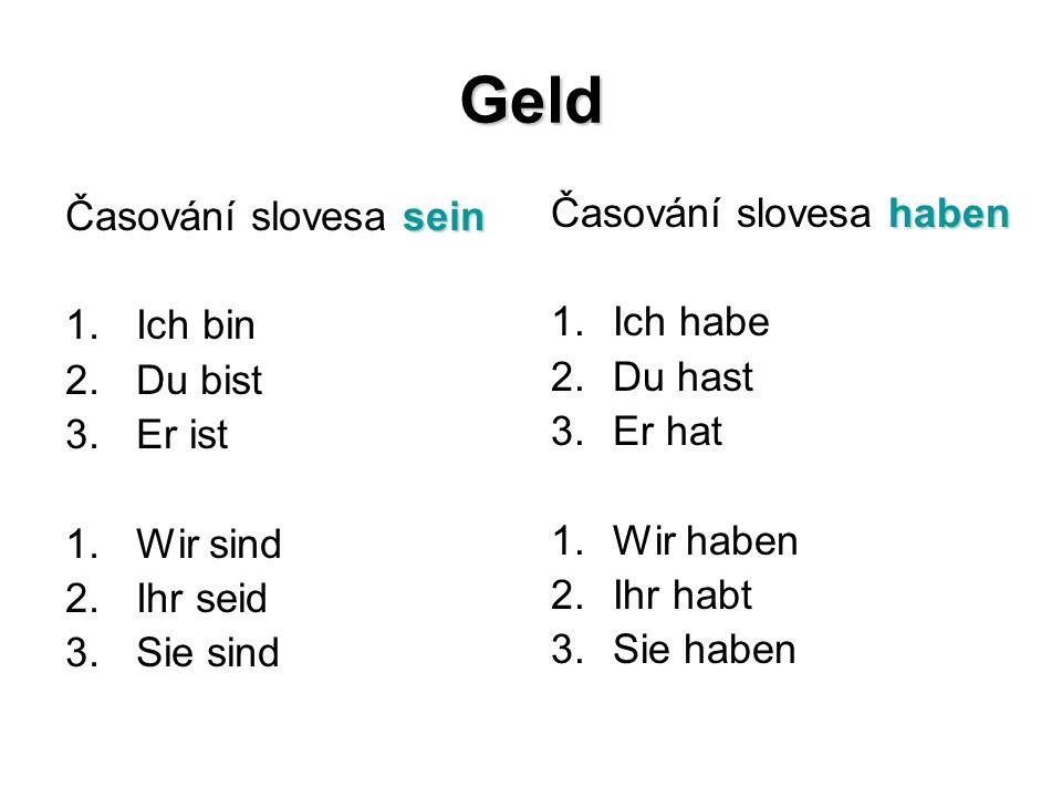 Geld sein Časování slovesa sein 1.Ich bin 2.Du bist 3.Er ist 1.Wir sind 2.Ihr seid 3.Sie sind haben Časování slovesa haben 1.Ich habe 2.Du hast 3.Er hat 1.Wir haben 2.