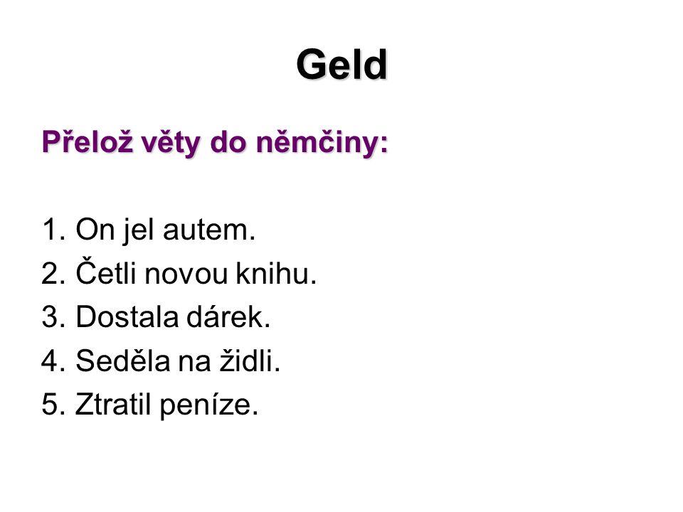 Geld Přelož věty do němčiny: 1.On jel autem. 2. Četli novou knihu.