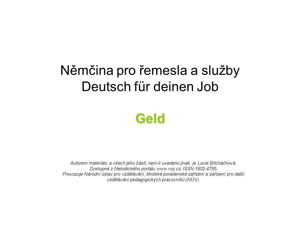 Geld Němčina pro řemesla a služby Deutsch für deinen Job Geld Autorem materiálu a všech jeho částí, není-li uvedeno jinak, je Lucie Břicháčková.
