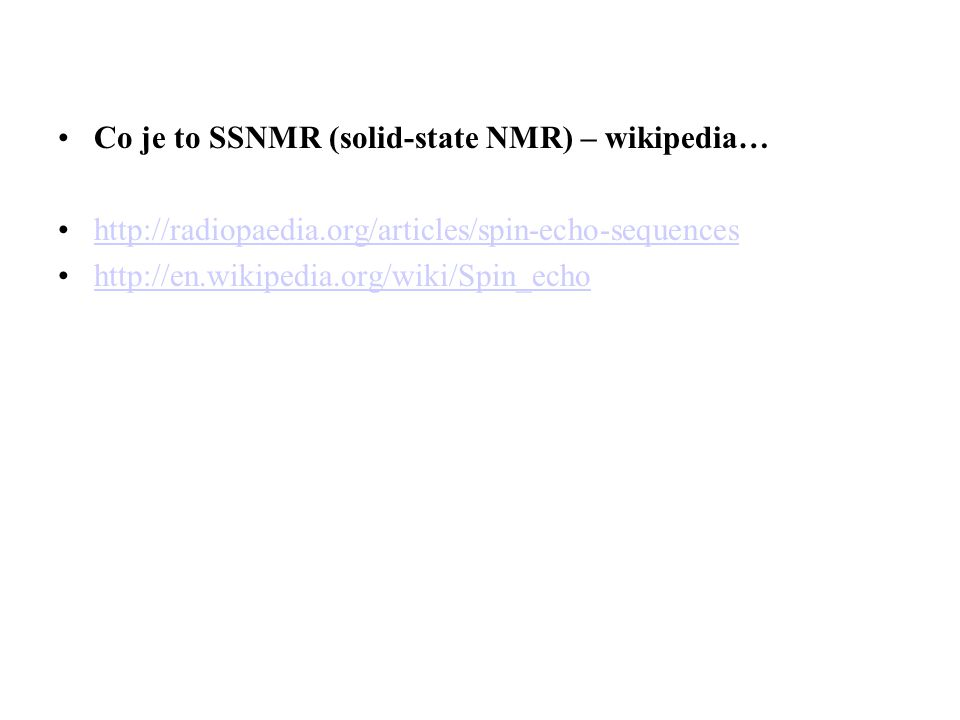 Co je to SSNMR (solid-state NMR) – wikipedia… http://radiopaedia.org/articles/spin-echo-sequences http://en.wikipedia.org/wiki/Spin_echo