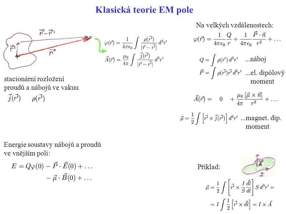 Klasická teorie EM pole stacionární rozložení proudů a nábojů ve vakuu Na velkých vzdálenostech:...náboj...el. dipólový moment...magnet. dip. moment P