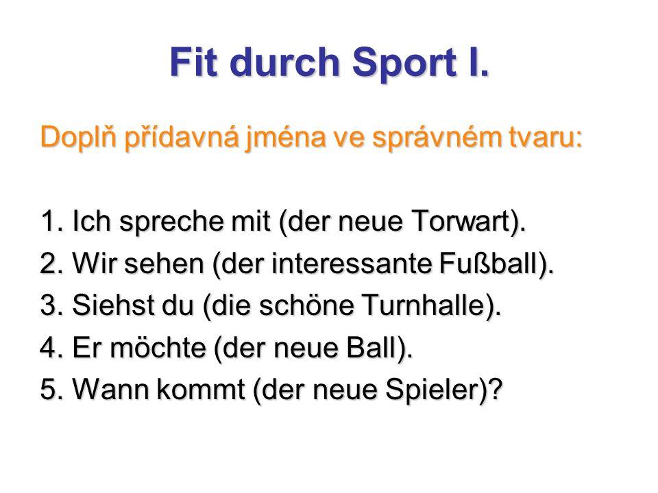 Fit durch Sport I. Doplň přídavná jména ve správném tvaru: 1. Ich spreche mit (der neue Torwart). 2. Wir sehen (der interessante Fußball). 3. Siehst d
