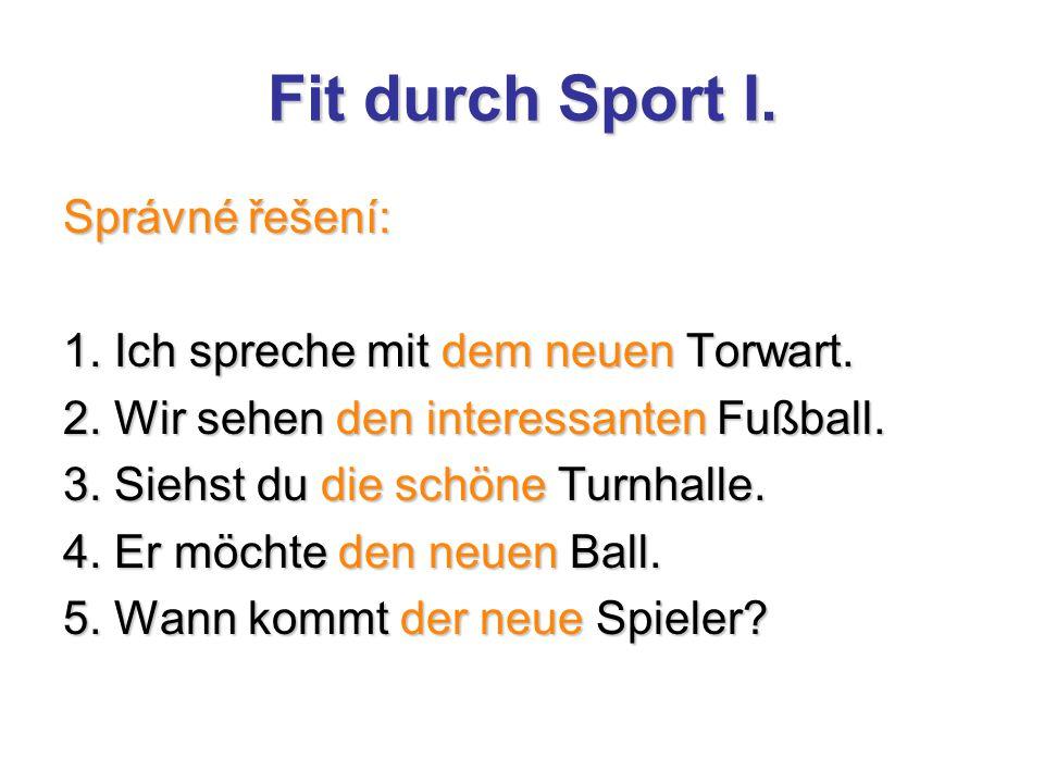 Fit durch Sport I. Správné řešení: 1. Ich spreche mit dem neuen Torwart. 2. Wir sehen den interessanten Fußball. 3. Siehst du die schöne Turnhalle. 4.