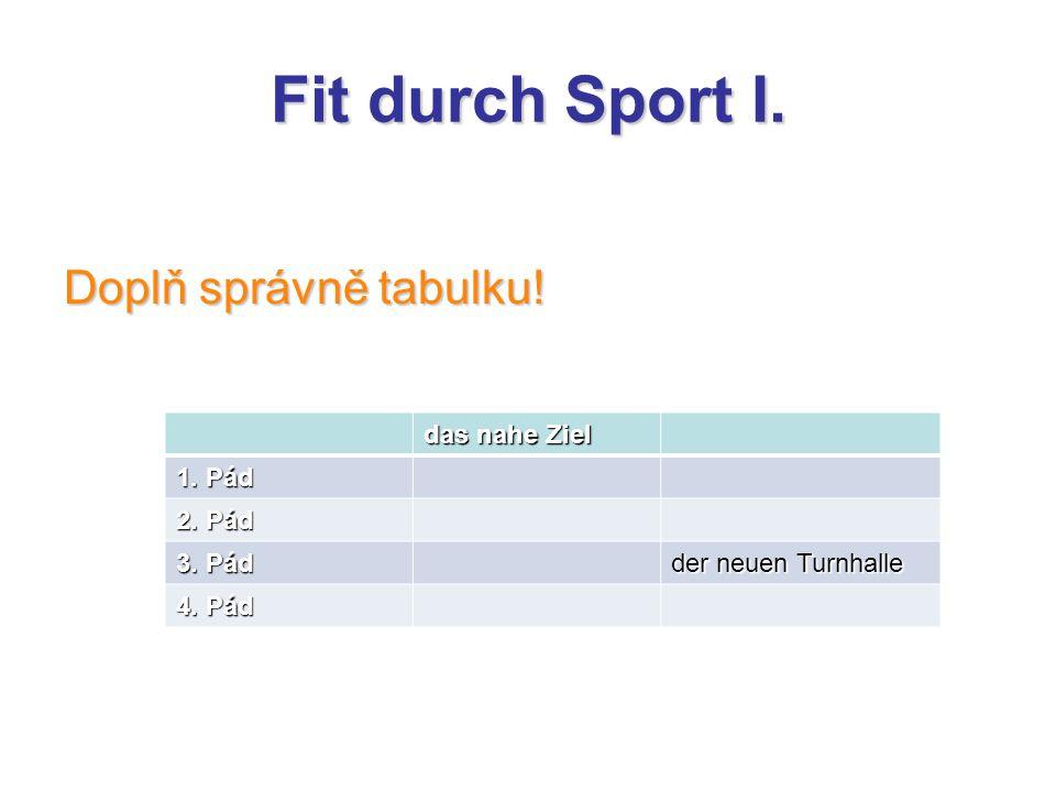 Fit durch Sport I. Doplň správně tabulku! das nahe Ziel 1. Pád 2. Pád 3. Pád der neuen Turnhalle 4. Pád