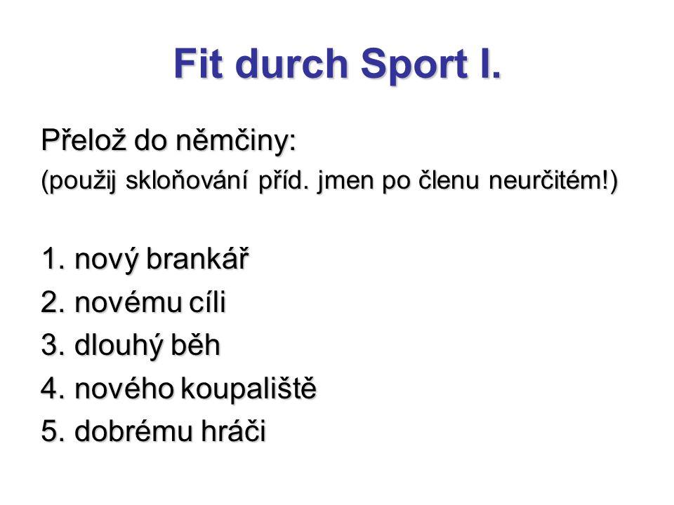 Fit durch Sport I. Přelož do němčiny: (použij skloňování příd. jmen po členu neurčitém!) 1. nový brankář 2. novému cíli 3. dlouhý běh 4. nového koupal