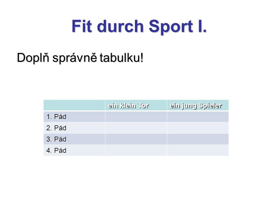 Fit durch Sport I. Doplň správně tabulku! ein klein Tor ein jung Spieler 1. Pád 2. Pád 3. Pád 4. Pád