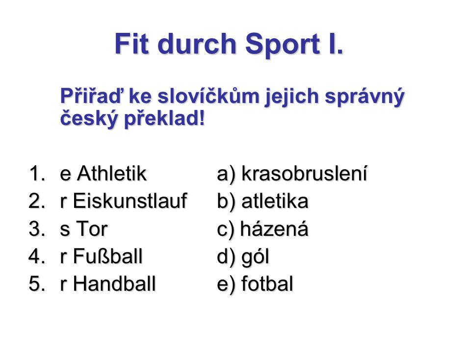 Fit durch Sport I. Přiřaď ke slovíčkům jejich správný český překlad! 1.e Athletika) krasobruslení 2.r Eiskunstlaufb) atletika 3.s Torc) házená 4.r Fuß