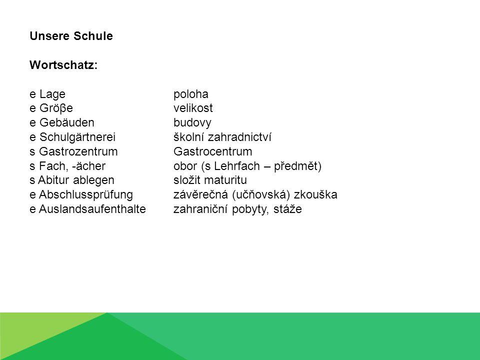 Unsere Schule Wortschatz: e Lage poloha e Gröβe velikost e Gebäuden budovy e Schulgärtnerei školní zahradnictví s Gastrozentrum Gastrocentrum s Fach,
