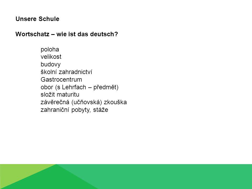 Unsere Schule Wortschatz – wie ist das deutsch? poloha velikost budovy školní zahradnictví Gastrocentrum obor (s Lehrfach – předmět) složit maturitu z