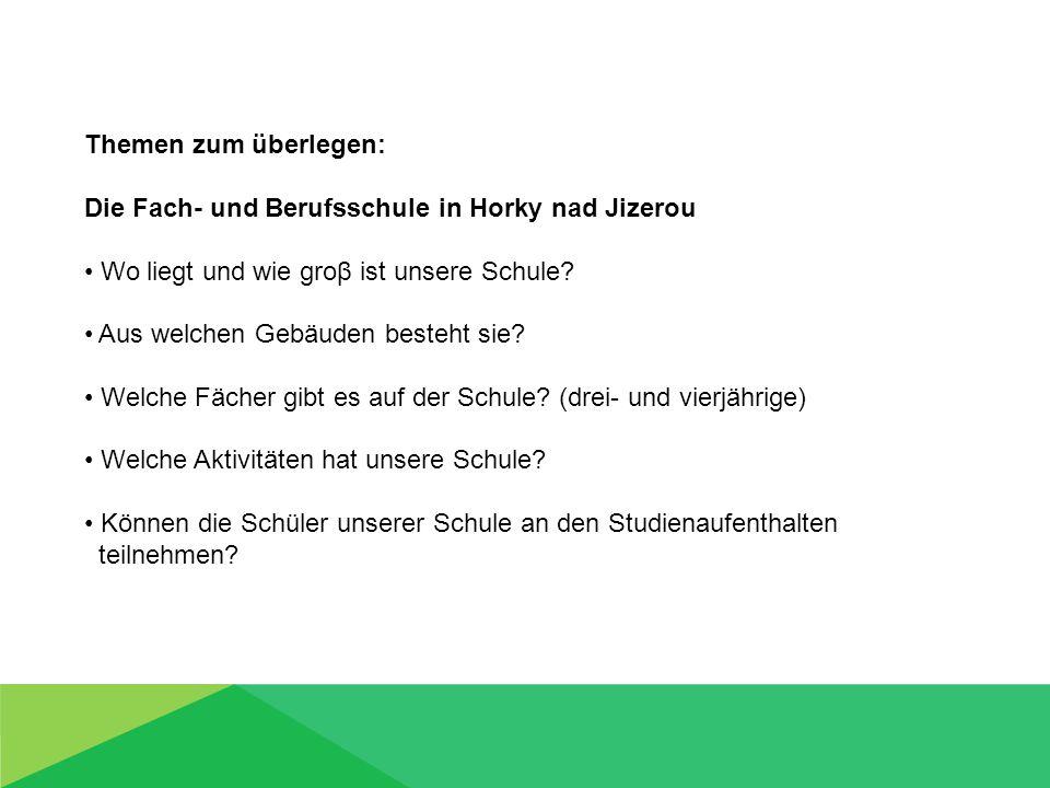 Themen zum überlegen: Die Fach- und Berufsschule in Horky nad Jizerou Wo liegt und wie groβ ist unsere Schule? Aus welchen Gebäuden besteht sie? Welch