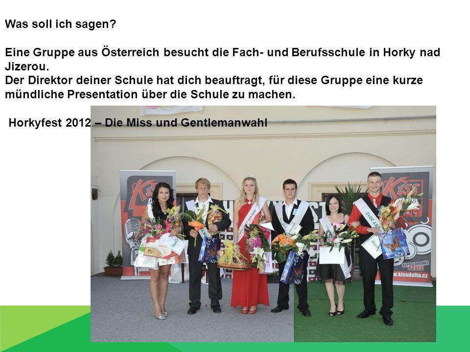 Was soll ich sagen? Eine Gruppe aus Österreich besucht die Fach- und Berufsschule in Horky nad Jizerou. Der Direktor deiner Schule hat dich beauftragt