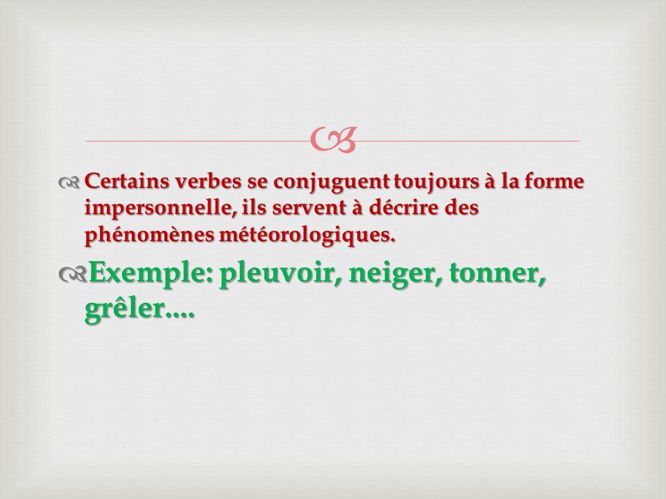   Certains verbes se conjuguent toujours à la forme impersonnelle, ils servent à décrire des phénomènes météorologiques.  Exemple: pleuvoir, neiger