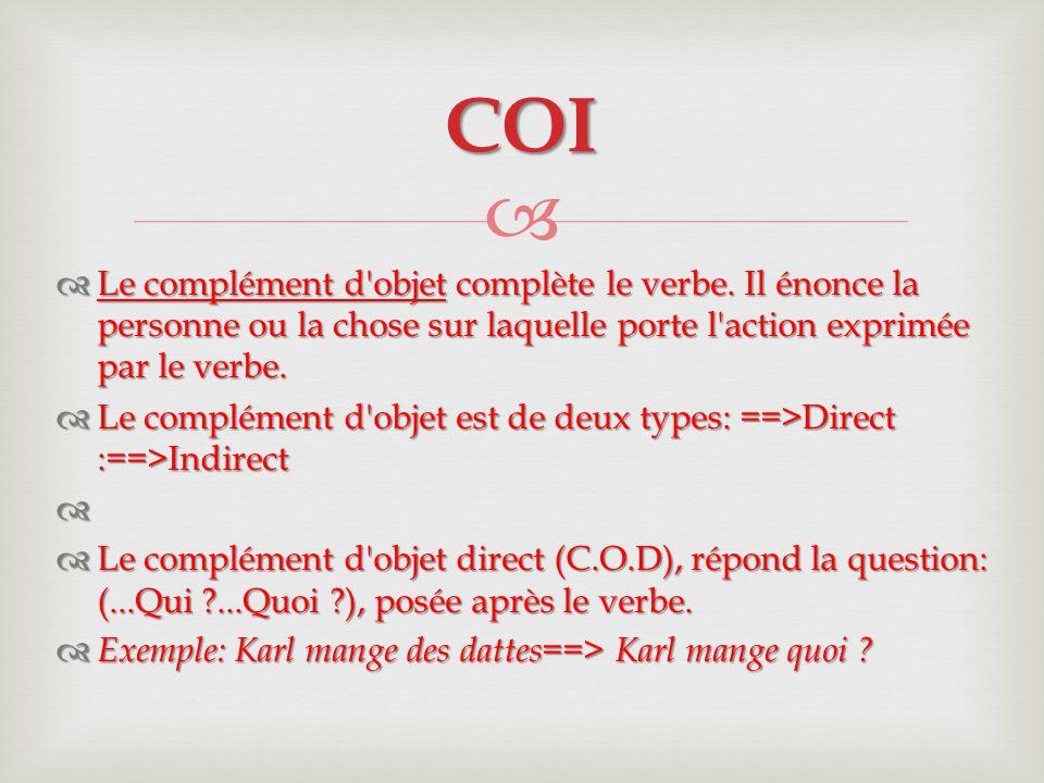   Le complément d objet indirect (C.O.I) répond à l une des questions suivantes...à qui ?...à quoi ?...de qui ?...de quoi ?)..., etc.
