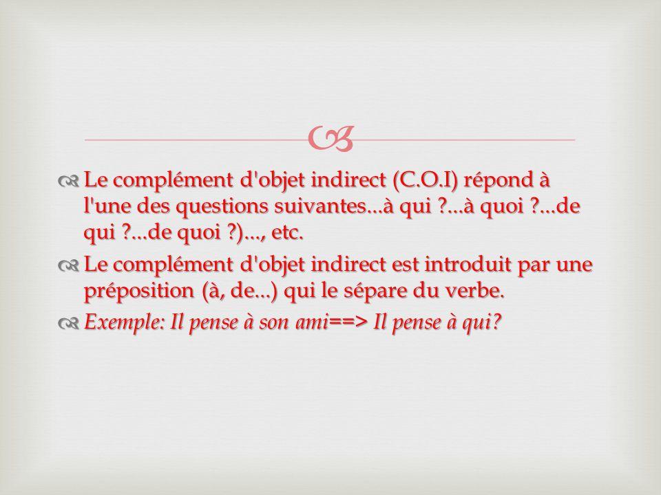   Le complément d'objet indirect (C.O.I) répond à l'une des questions suivantes...à qui ?...à quoi ?...de qui ?...de quoi ?)..., etc.  Le complémen