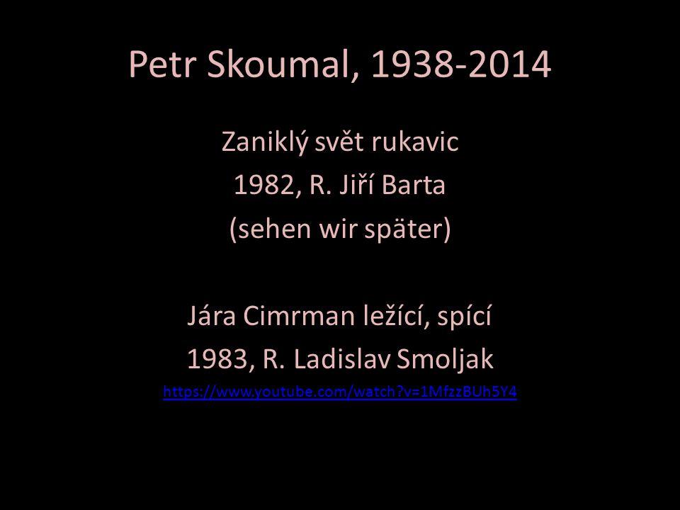 Petr Skoumal, 1938-2014 Zaniklý svět rukavic 1982, R. Jiří Barta (sehen wir später) Jára Cimrman ležící, spící 1983, R. Ladislav Smoljak https://www.y