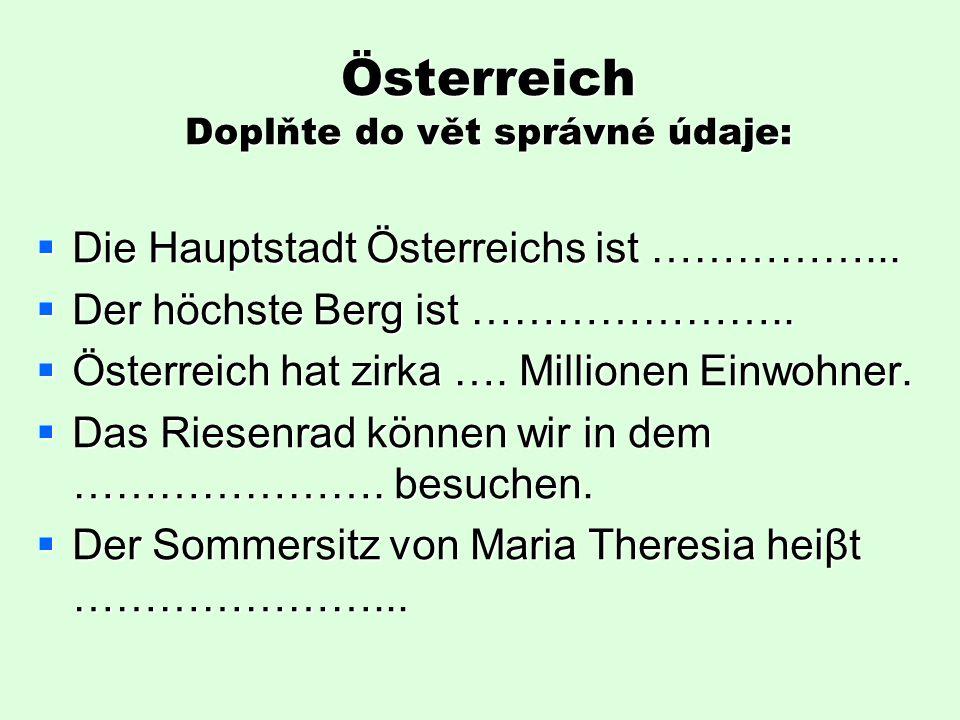 Österreich Doplňte do vět správné údaje:  Die Hauptstadt Österreichs ist ……………...