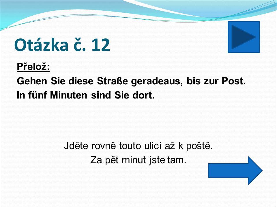 Otázka č. 12 Přelož: Gehen Sie diese Straße geradeaus, bis zur Post.
