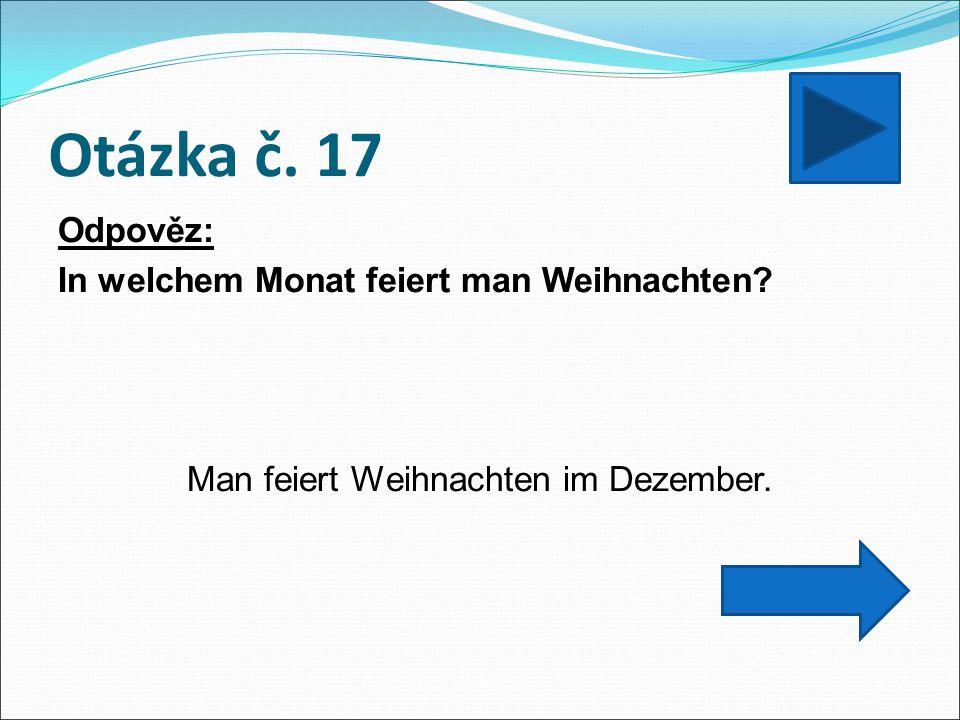 Otázka č. 17 Odpověz: In welchem Monat feiert man Weihnachten Man feiert Weihnachten im Dezember.