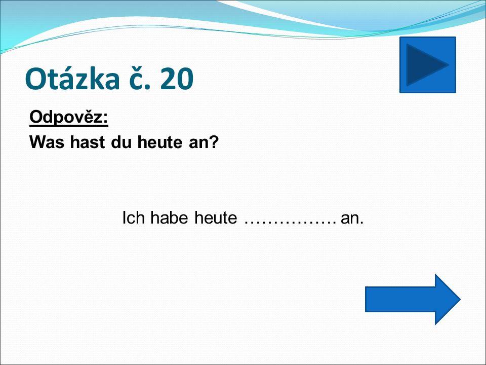 Otázka č. 20 Odpověz: Was hast du heute an Ich habe heute ……………. an.