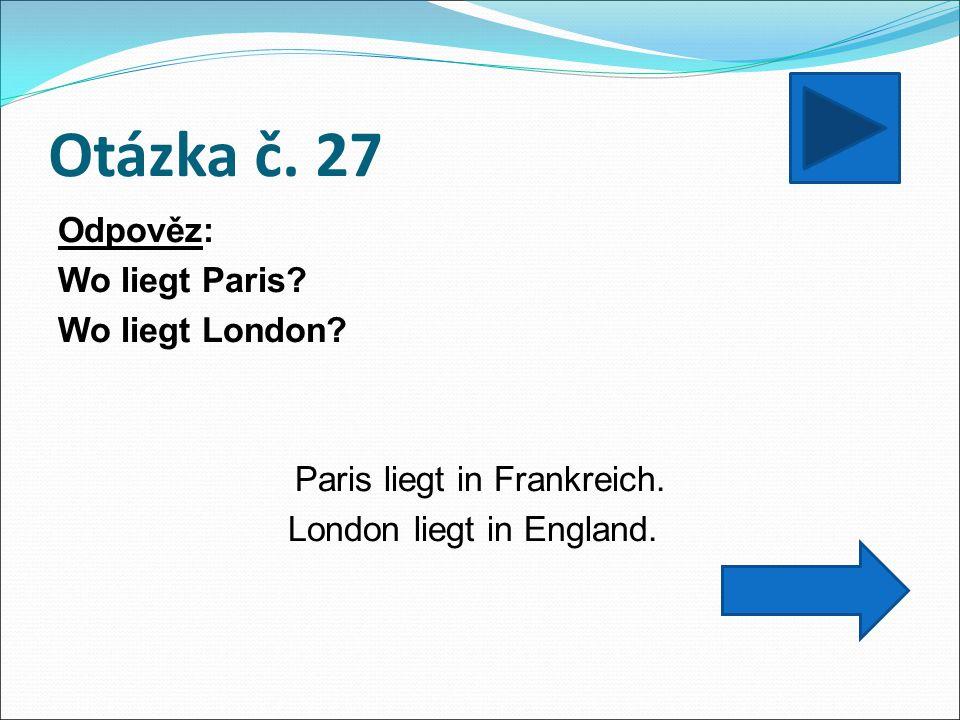 Otázka č. 27 Odpověz: Wo liegt Paris. Wo liegt London.