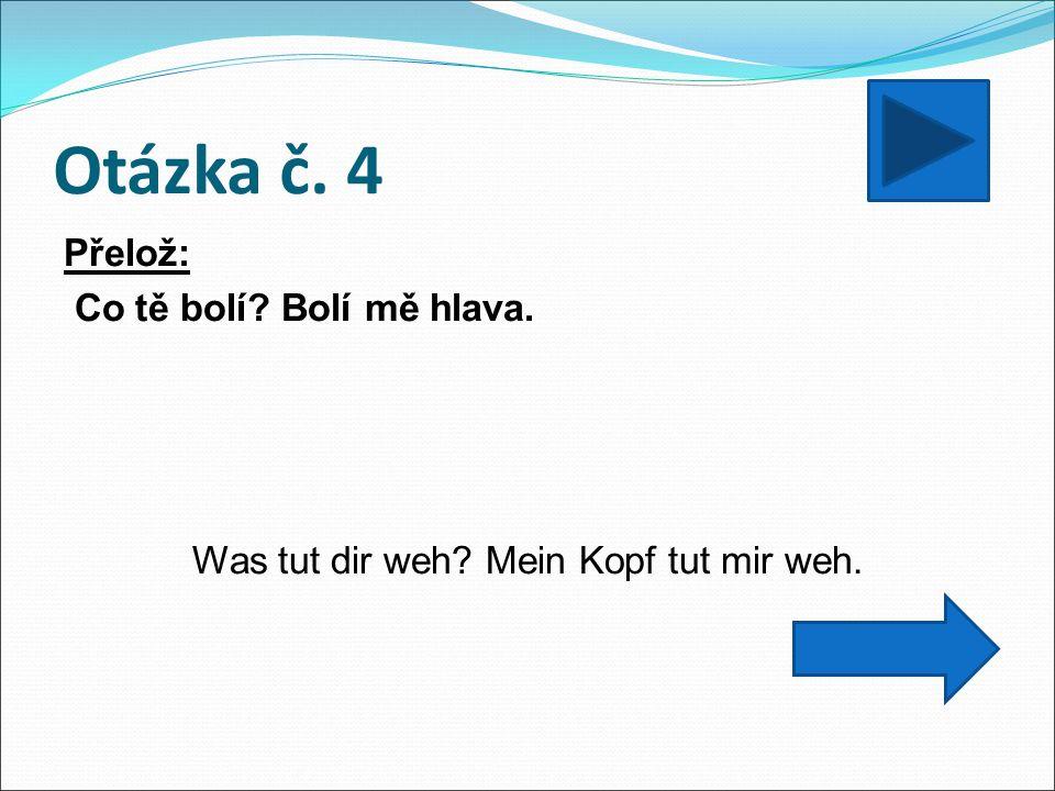 Otázka č. 4 Přelož: Co tě bolí Bolí mě hlava. Was tut dir weh Mein Kopf tut mir weh.