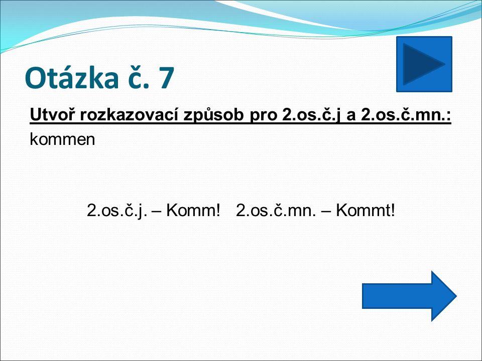 Otázka č. 7 Utvoř rozkazovací způsob pro 2.os.č.j a 2.os.č.mn.: kommen 2.os.č.j.