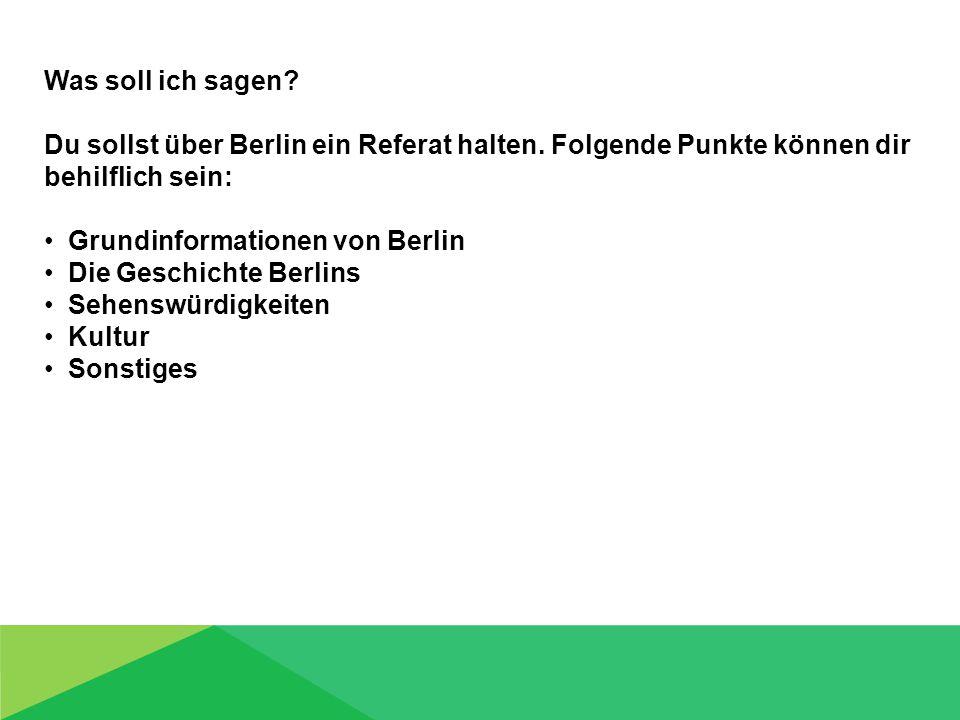 Was soll ich sagen? Du sollst über Berlin ein Referat halten. Folgende Punkte können dir behilflich sein: Grundinformationen von Berlin Die Geschichte