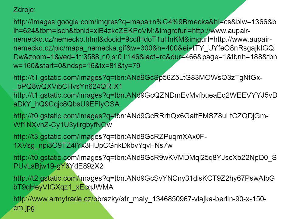Zdroje: http://images.google.com/imgres?q=mapa+n%C4%9Bmecka&hl=cs&biw=1366&b ih=624&tbm=isch&tbnid=xiB4zkcZEKPoVM:&imgrefurl=http://www.aupair- nemecko.cz/nemecko.html&docid=9ccfHdoT1uHnKM&imgurl=http://www.aupair- nemecko.cz/pic/mapa_nemecka.gif&w=300&h=400&ei=tTY_UYfeO8nRsgajkIGQ Dw&zoom=1&ved=1t:3588,r:0,s:0,i:146&iact=rc&dur=466&page=1&tbnh=188&tbn w=160&start=0&ndsp=16&tx=81&ty=79 http://t1.gstatic.com/images?q=tbn:ANd9GcSp56Z5LtG83MOWsQ3zTgNtGx- _bPQ8wQXVibCHvsYn624QR-X1 http://t1.gstatic.com/images?q=tbn:ANd9GcQZNDmEvMvfbueaEq2WEEVYYJ5vD aDkY_hQ9Cqjc8QbsU9EFlyOSA http://t0.gstatic.com/images?q=tbn:ANd9GcRRrhQx6GattFMSZ8uLtCZODjGm- Wf1NXvnZ-Cy1U3yiirgbyfNOw http://t3.gstatic.com/images?q=tbn:ANd9GcRZPuqmXAx0F- 1XVsg_npi3O9TZ4lYx3HUpCGnkDkbvYqvFNs7w http://t0.gstatic.com/images?q=tbn:ANd9GcR9wKVMDMql25q8YJscXb22NpD0_S PUvLsBjw19-gY6YdE89zX2 http://t2.gstatic.com/images?q=tbn:ANd9GcSvYNCny31disKCT9Z2hy67PswAlbG bT9qHeyVIGXqz1_xEcqJWMA http://www.armytrade.cz/obrazky/str_maly_1346850967-vlajka-berlin-90-x-150- cm.jpg