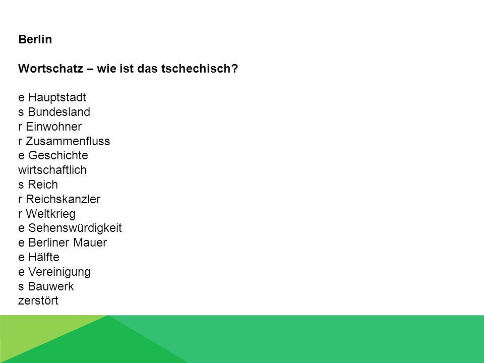 Berlin Wortschatz – wie ist das tschechisch? e Hauptstadt s Bundesland r Einwohner r Zusammenfluss e Geschichte wirtschaftlich s Reich r Reichskanzler