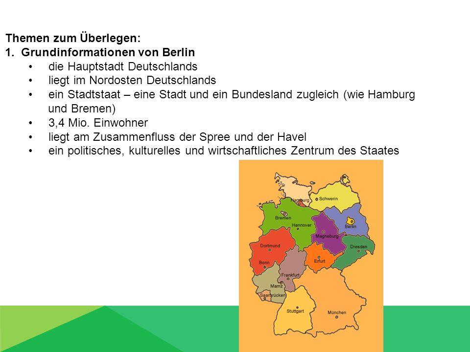 Themen zum Überlegen: 1. Grundinformationen von Berlin die Hauptstadt Deutschlands liegt im Nordosten Deutschlands ein Stadtstaat – eine Stadt und ein